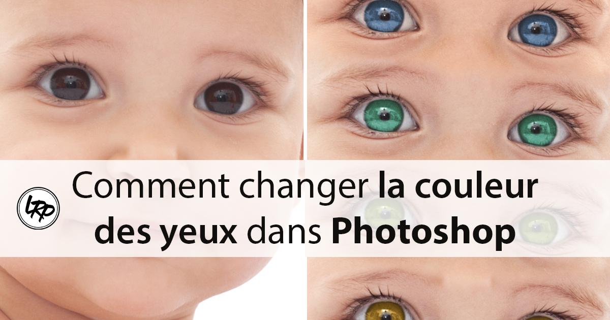 Comment Changer La Couleur Des Yeux Dans Photoshop La Retouche Photo
